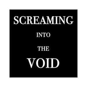 Screaming Into The Void