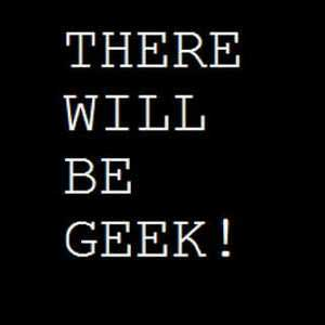There Will Be Geek