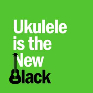 Ukulele Is The New Black