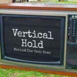 Vertical Hold: Behind The Tech News