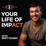 Your Life Of Impact With Brett Robbo