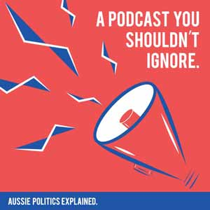 A Podcast You Shouldn't Ignore: Aussie Politics Explained