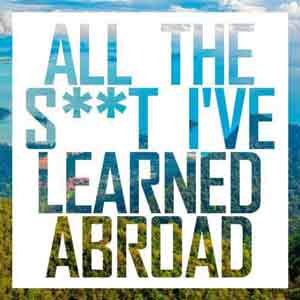 All the S**t I've Learned Abroad