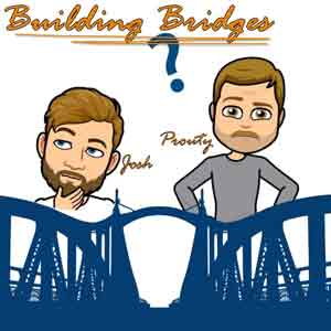 Building Bridges With Josh And Prouty