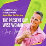 The Present Day Wise Woman - Healthy Life Hacks With Jennifer Jefferies