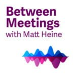 Between Meetings With Matt Heine