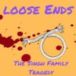 Loose Ends. The Singh Family Tragedy.